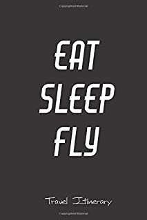 Eat Sleep Fly Travel Itinerary: Journal Planner Flight Organiser for Aviation lovers, frequent flyers, travelers, business travel, families