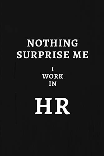 Nothing Surprise Me I Work In HR: Human Resources Gifts, Notebook Journal Diary For HR Staff, Personnel Management, Human Capital, 6x9 College Ruled