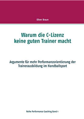 Warum die C-Lizenz keine guten Trainer macht: Argumente für mehr Performanzorientierung der Trainerausbildung im Handballsport (Performance Coaching 1)