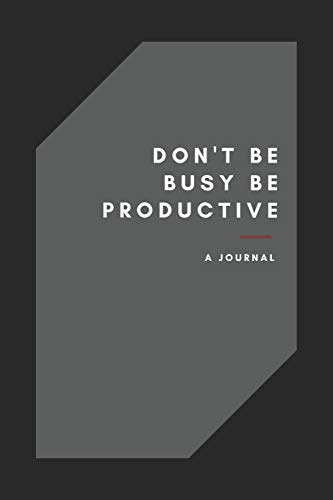 Don\'t Be Busy, Be Productive black and grey notebook journal for men - women: daily weekly , monthly journal for men planning notebook with elegant design
