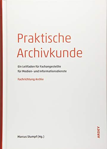Praktische Archivkunde: Ein Leitfaden für Fachangestellte für Medien- und Informationsdienste - Fachrichtung Archiv