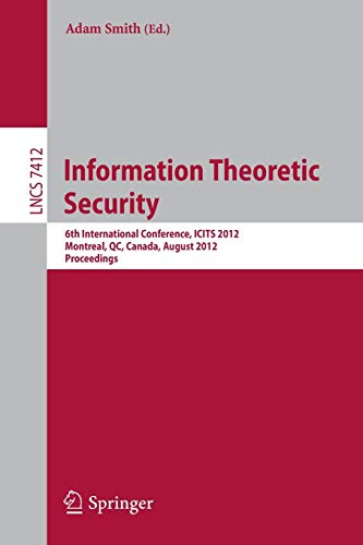 Information Theoretic Security: 6th International Conference, ICITS 2012, Montreal, QC, Canada, August 15-17, 2012, Proceedings (Lecture Notes in Computer Science, Band 7412)