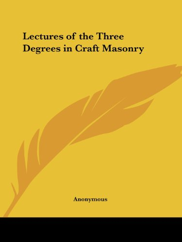 Download Lectures of the Three Degrees in Craft Masonry 1891 0766156478