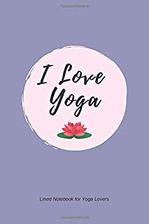I Love Yoga: Lined Notebook for Yoga Lovers