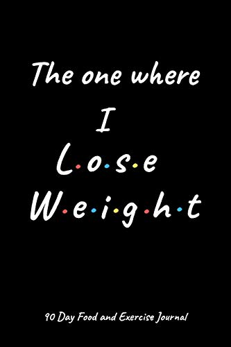 The one where I lose weight: A Daily Food and Exercise Journal to Help You Smash Your Weightloss and Fitness Goals, (90 Days Meal and Activity Tracker) Great gift for friends ot family