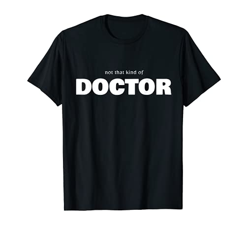 Funny PhD Tee Shirt - 'not that kind of doctor'