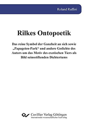 """Rilkes Ontopoetik: Das reine Symbol der Ganzheit an sich sowie """"Papageien-Park"""" und andere Gedichte des Autors um das Motiv des exotischen Tiers als Bild seinsstiftenden Dichtertums"""