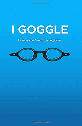 I Goggle: Competitive Swim Training Book: Unique Witty Handy Size Journal Log Book for Swimmers Training, Practice, Racing and Swim Meets and Galas
