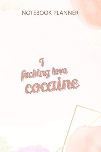 Notebook Planner I Fucking Love Cocaine funny gift Drugs Blow Snow Party: High Performance, Journal, 6x9 inch, Gym, Passion, Hourly, Mom, 114 Pages
