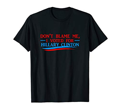 Don't Blame Me I Voted For Her- Hillary Clinton T Shirt