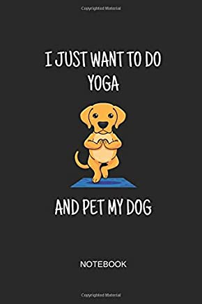 I Just Want To Do Yoga And Pet My Dog Notebook: Blank Lined Journal 6x9 - Yoga Dog Workout Fitness Gift