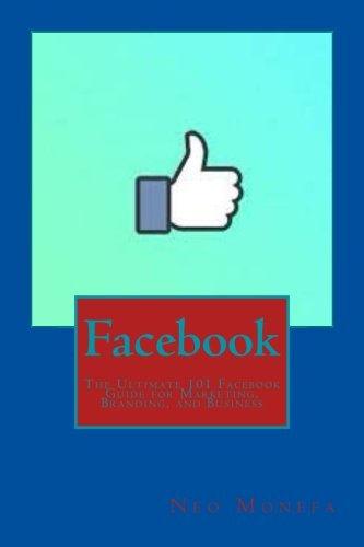 Facebook: The Ultimate 101 Facebook Guide for Marketing, Branding, and Business (Facebook Marketing- Facebook Advertisement- Facebook Ads- Facebook Live- Facebook Groups- Facebook for Business)