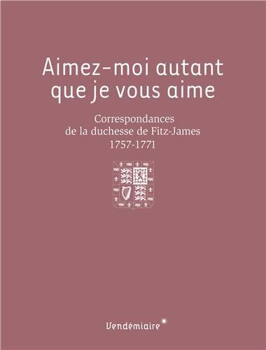 Aimez-moi autant que je vous aime : Correspondances de la duchesse de Fitz-James (1757-1771)