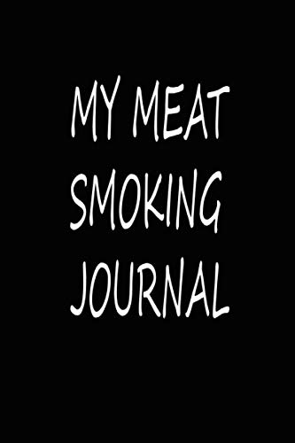 My Meat Smoking Journal: The Smoker's Must-Have Accessory for Every Barbecue Enthusiast  - Take Notes, Refine Process, Improve Result - Become the BBQ Guru