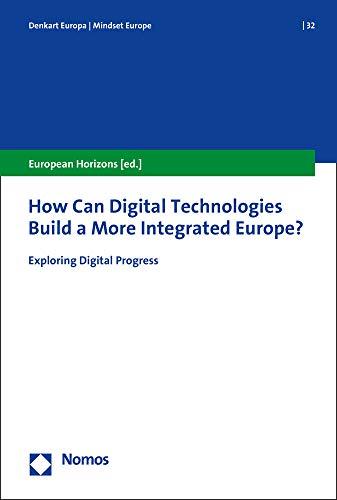 How Can Digital Technologies Build a More Integrated Europe?: Exploring Digital Progress (Denkart Europa. Schriften zur europäischen Politik, Wirtschaft und Kultur, Band 32)
