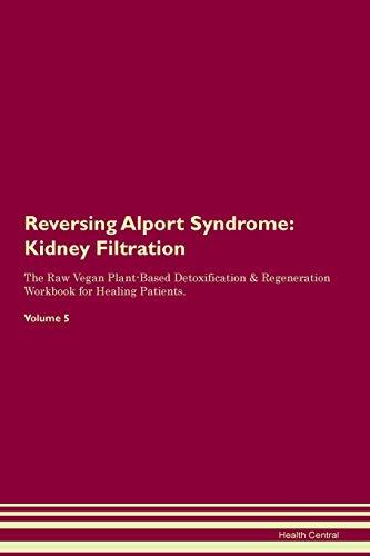 Reversing Alport Syndrome: Kidney Filtration The Raw Vegan Plant-Based Detoxification & Regeneration Workbook for Healing Patients. Volume 5