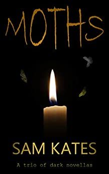 Moths: A trio of dark novellas by [Sam Kates]