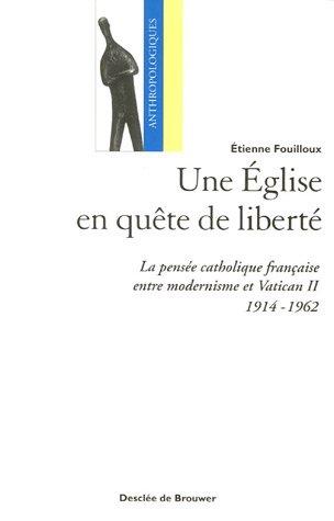 Une Eglise en quête de liberté: La pensée catholique française entre modernisme et Vatican II (1914-1962)