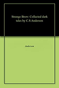 Strange Brew: Collected dark tales by C.S Anderson by [C.S Anderson]