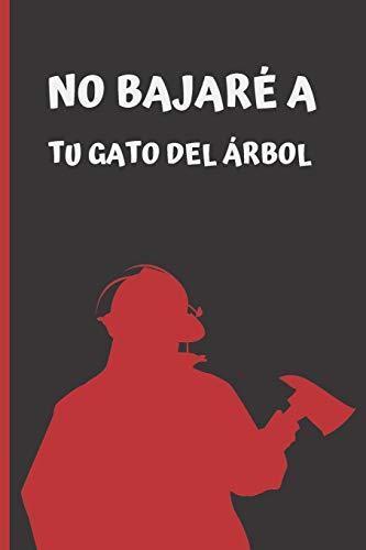 NO BAJARÉ A TU GATO DEL ÁRBOL: CUADERNO LINEADO. CUADERNO DE NOTAS, DIARIO O AGENDA. REGALO CREATIVO Y ORIGINAL PARA BOMBEROS.