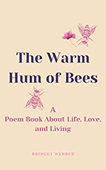 The Warm Hum Of Bees: A Poem Book About Life, Love, and Living by [Bridget Webber]