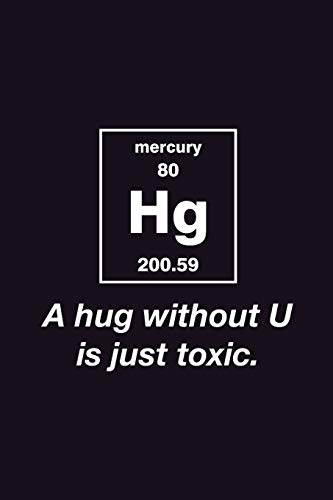 A Hug Without You is just Toxic: Journal Funny Chemical Element Mercury Periodic Table Notebook for Smart Friends Scientist Chemist Nerdy - Back to school Gift