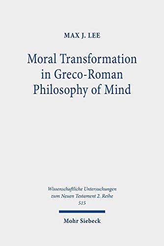 Moral Transformation in Greco-Roman Philosophy of Mind: Mapping the Moral Milieu of the Apostle Paul and his Diaspora Jewish Contemporaries ... Untersuchungen zum Neuen Testament: 2. Reihe)