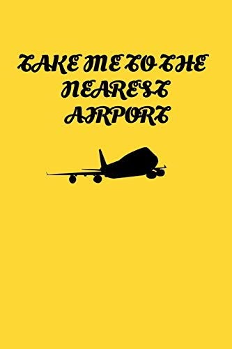 Take Me To The Nearest Airport: Handy 6 x 9 size to take with you.