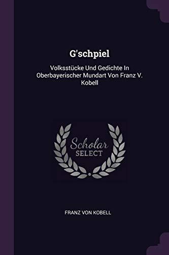 GSCHPIEL: Volksstücke Und Gedichte In Oberbayerischer Mundart Von Franz V. Kobell