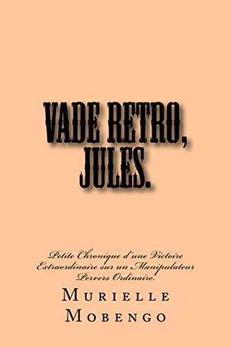 Vade Retro, Jules.: Petite Chronique d'une Victoire Extraordinaire sur un Manipulateur Pervers Ordinaire. (French Edition)
