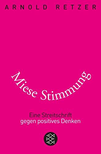 Miese Stimmung: Eine Streitschrift gegen positives Denken