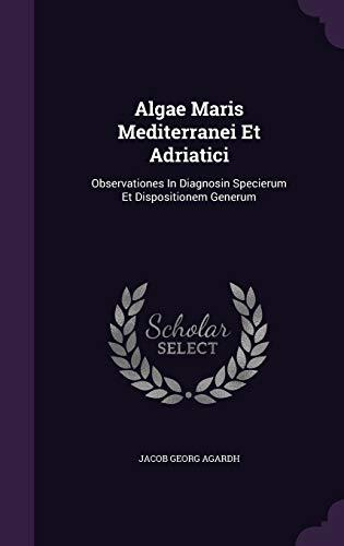 Algae Maris Mediterranei Et Adriatici: Observationes In Diagnosin Specierum Et Dispositionem Generum