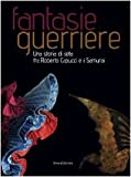 Fantasie guerriere. Una storia di seta fra Roberto Capucci e i samurai. Catalogo della mostra (Caraglio, 27 settembre 2008-6 gennaio 2009). Ediz. illustrata