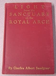 LIGHT FROM THE SANCTUARY OF THE ROYAL ARCH: A treatise on the symbolism, philosophy and teachings of the ancient craft Masonry, culminating in the sublime and august degree of the Royal Arch