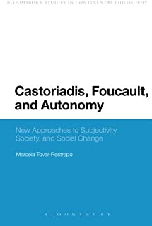 Castoriadis, Foucault, and Autonomy: New Approaches to Subjectivity, Society, and Social Change (Bloomsbury Studies in Con...
