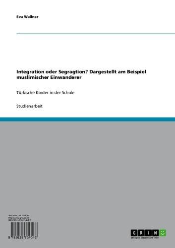 Integration oder Segragtion? Dargestellt am Beispiel muslimischer Einwanderer: Türkische Kinder in der Schule