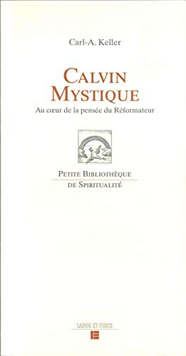 Calvin mystique: Au coeur de la pensée du Réformateur (Petite Bib. Spiritu.)