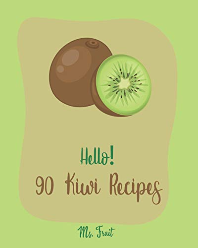 Hello! 90 Kiwi Recipes: Best Kiwi Cookbook Ever For Beginners [Frozen Fruit Smoothie Recipe, Fruit Pie Cookbook, Jello Salad Recipes, Vegan Salad Dressing Recipes, Strawberry Sauce Recipe] [Book 1]