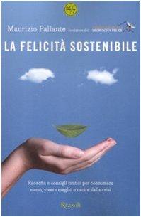 La felicità sostenibile. Filosofia e consigli pratici per consumare meno, vivere meglio e uscire dalla crisi