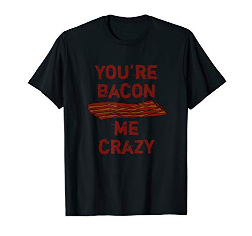 You're Bacon Me Crazy Funny Bacon Breakfast Food T-Shirt