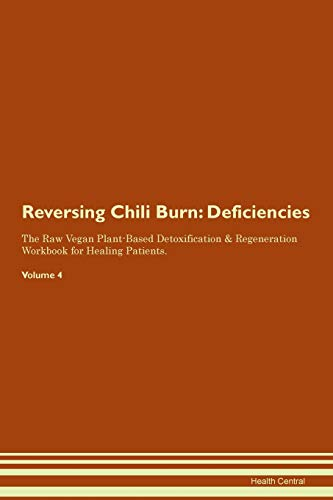 Reversing Chili Burn: Deficiencies The Raw Vegan Plant-Based Detoxification & Regeneration Workbook for Healing Patients. Volume 4