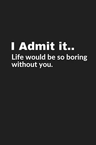 I Admit it..Life would be so boring without you: Lined Blank Notebook Journal With Funny Quarantine Quote On Cover - Great Gifts For Christmas ... - Sarcastic Humor 2020-2021
