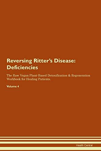 Reversing Ritter's Disease: Deficiencies The Raw Vegan Plant-Based Detoxification & Regeneration Workbook for Healing Patients. Volume 4