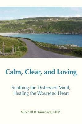 Compare Textbook Prices for Calm, Clear, and Loving: Soothing the Distressed Mind, Healing the Wounded Heart 2nd ed. Edition ISBN 9781938459146 by Ginsberg, Mitchell D.