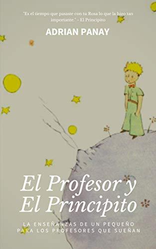 El Profesor Y El Principito: Las enseñanzas de un pequeño, para los profesores que sueñan.