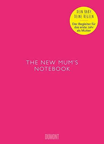 The New Mum's Notebook: Dein Baby - Deine Regeln Der Begleiter für das erste Jahr als Mutter