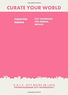 Curating Merida: City Notebook For Merida, Mexico: A D.I.Y. City Guide In Lists (Curate Your World)
