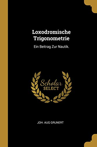 GER-LOXODROMISCHE TRIGONOMETRI: Ein Beitrag Zur Nautik.