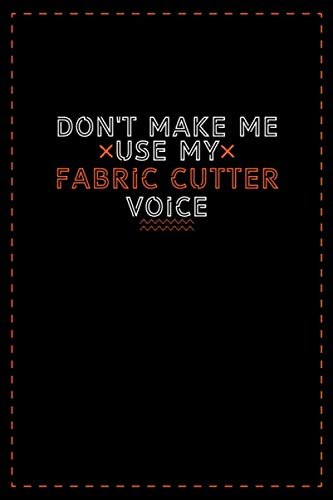 Don't Make Me Use My Fabric Cutter Voice: Lined notebook - best birthday gift for Fabric Cutter