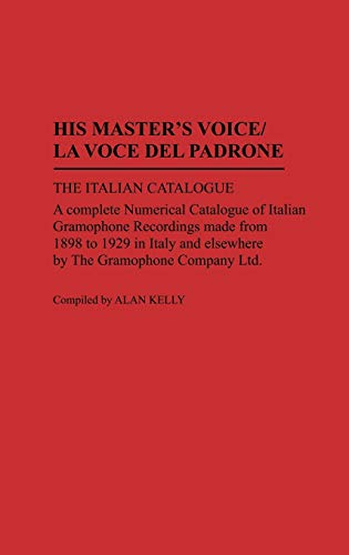 His Master's Voice/La Voce Del Padrone: The Italian Catalogue; A Complete Numerical Catalogue of Italian Gramophone Recordings Made from 1898 to 1929 ... Sound Collections Discographic Reference)